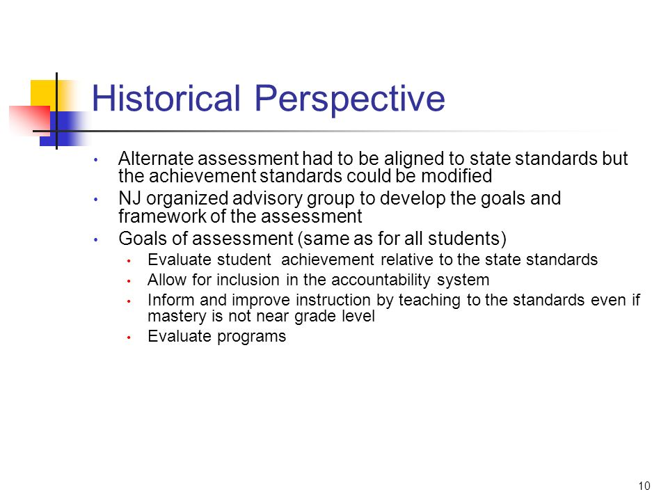 10 Historical Perspective Alternate assessment had to be aligned to state standards but the achievement standards could be modified NJ organized advisory group to develop the goals and framework of the assessment Goals of assessment (same as for all students) Evaluate student achievement relative to the state standards Allow for inclusion in the accountability system Inform and improve instruction by teaching to the standards even if mastery is not near grade level Evaluate programs