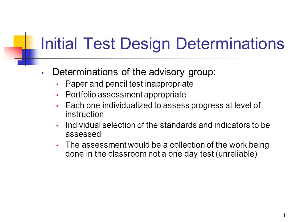 11 Initial Test Design Determinations Determinations of the advisory group: Paper and pencil test inappropriate Portfolio assessment appropriate Each one individualized to assess progress at level of instruction Individual selection of the standards and indicators to be assessed The assessment would be a collection of the work being done in the classroom not a one day test (unreliable)
