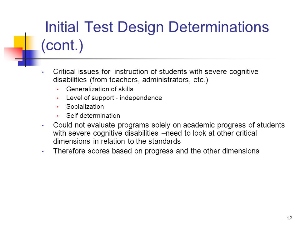 12 Initial Test Design Determinations (cont.) Critical issues for instruction of students with severe cognitive disabilities (from teachers, administrators, etc.) Generalization of skills Level of support - independence Socialization Self determination Could not evaluate programs solely on academic progress of students with severe cognitive disabilities –need to look at other critical dimensions in relation to the standards Therefore scores based on progress and the other dimensions