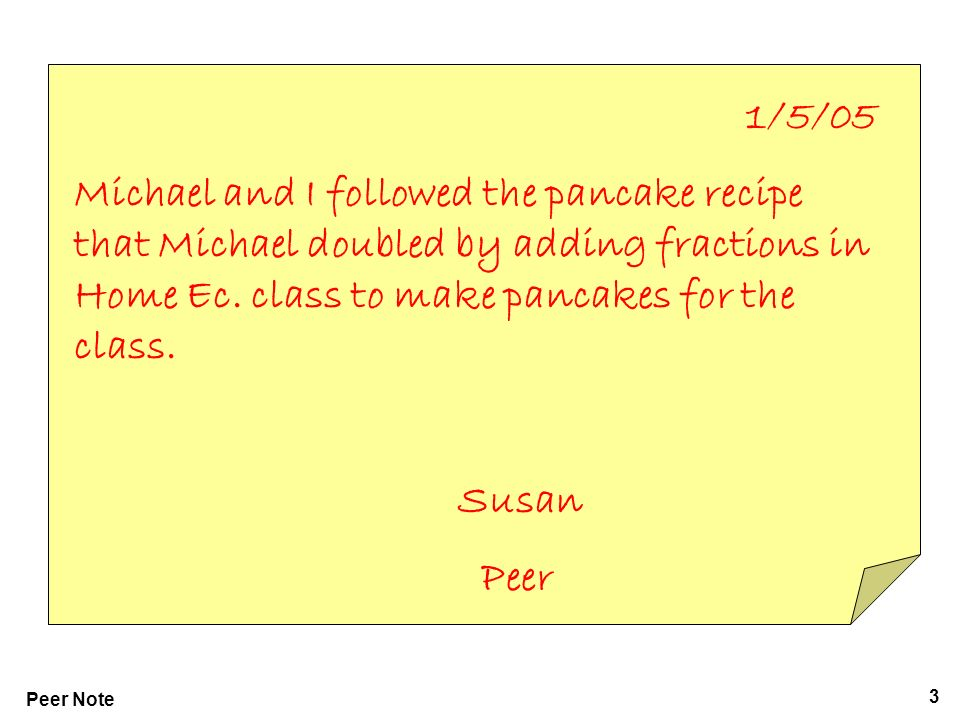 3 Peer Note 1/5/05 Michael and I followed the pancake recipe that Michael doubled by adding fractions in Home Ec.