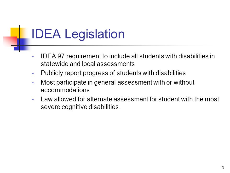 3 IDEA Legislation IDEA 97 requirement to include all students with disabilities in statewide and local assessments Publicly report progress of students with disabilities Most participate in general assessment with or without accommodations Law allowed for alternate assessment for student with the most severe cognitive disabilities.