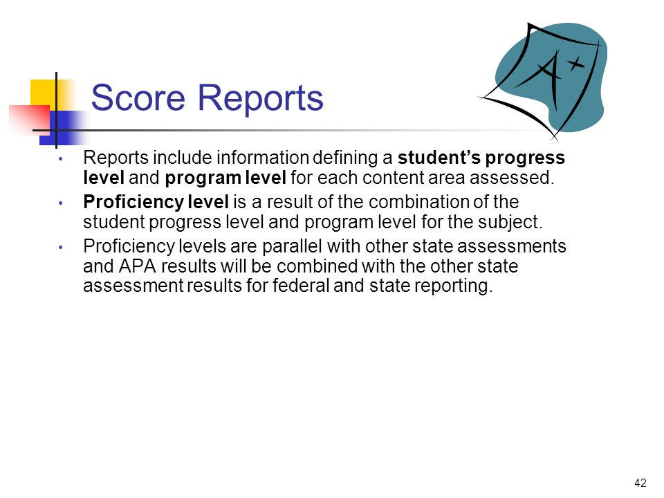 42 Score Reports Reports include information defining a students progress level and program level for each content area assessed. Proficiency level is