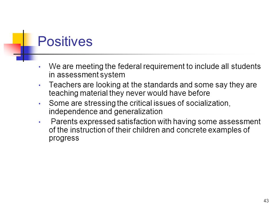 43 Positives We are meeting the federal requirement to include all students in assessment system Teachers are looking at the standards and some say they are teaching material they never would have before Some are stressing the critical issues of socialization, independence and generalization Parents expressed satisfaction with having some assessment of the instruction of their children and concrete examples of progress