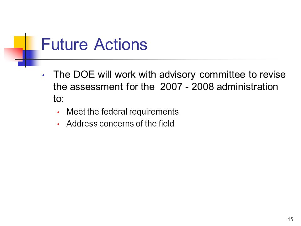 45 Future Actions The DOE will work with advisory committee to revise the assessment for the 2007 - 2008 administration to: Meet the federal requireme