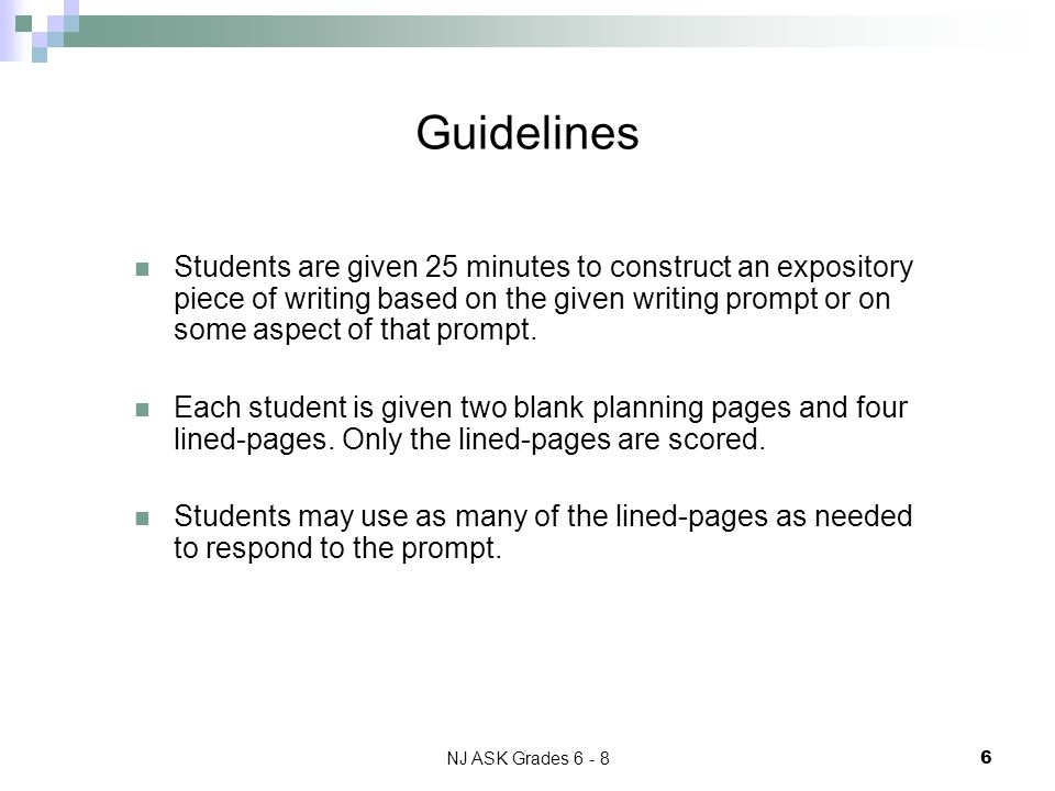 NJ ASK Grades 6 - 8 6 Guidelines Students are given 25 minutes to construct an expository piece of writing based on the given writing prompt or on some aspect of that prompt.