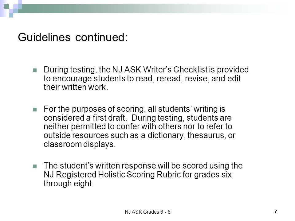 NJ ASK Grades 6 - 8 7 During testing, the NJ ASK Writers Checklist is provided to encourage students to read, reread, revise, and edit their written work.