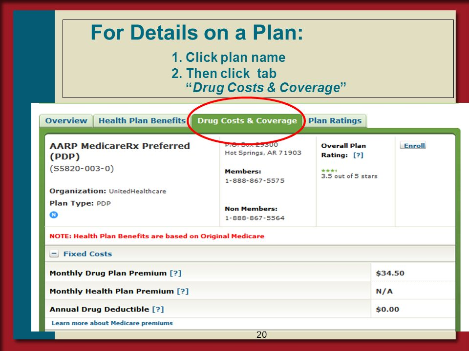 21 Compare Plan Details Look at 5 Factors: 1.Costs : Estimated Annual Cost Most Important Lowest Premium May NOT be lowest cost plan 2.Coverage – Is drug on Plan Formulary.