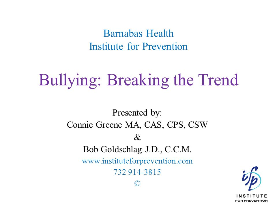 Barnabas Health Institute for Prevention Bullying: Breaking the Trend Presented by: Connie Greene MA, CAS, CPS, CSW & Bob Goldschlag J.D., C.C.M. www.