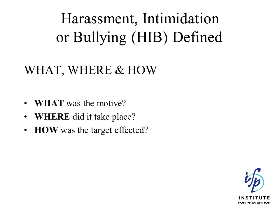Harassment, Intimidation or Bullying (HIB) Defined WHAT, WHERE & HOW WHAT was the motive? WHERE did it take place? HOW was the target effected?