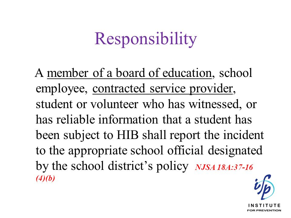 Responsibility A member of a board of education, school employee, contracted service provider, student or volunteer who has witnessed, or has reliable