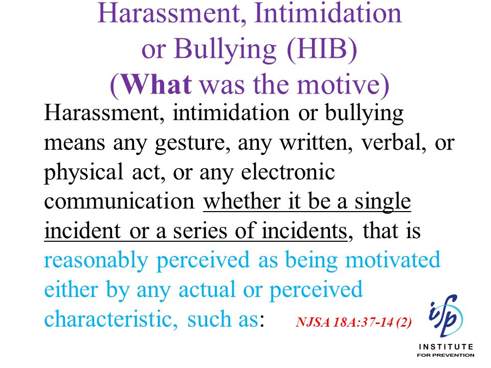Harassment, Intimidation or Bullying (HIB) (What was the motive) Harassment, intimidation or bullying means any gesture, any written, verbal, or physi