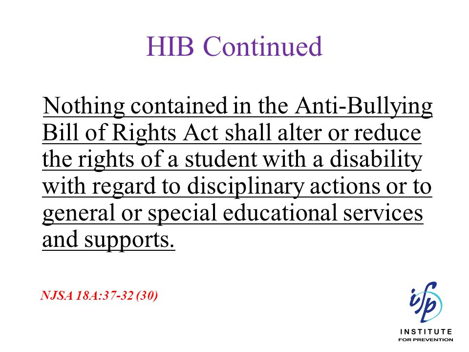HIB Continued Nothing contained in the Anti-Bullying Bill of Rights Act shall alter or reduce the rights of a student with a disability with regard to