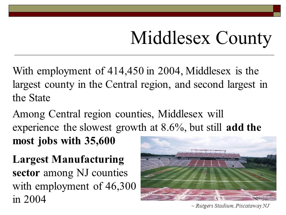 Middlesex County ~ Rutgers Stadium, Piscataway NJ With employment of 414,450 in 2004, Middlesex is the largest county in the Central region, and second largest in the State Among Central region counties, Middlesex will experience the slowest growth at 8.6%, but still add the most jobs with 35,600 Largest Manufacturing sector among NJ counties with employment of 46,300 in 2004