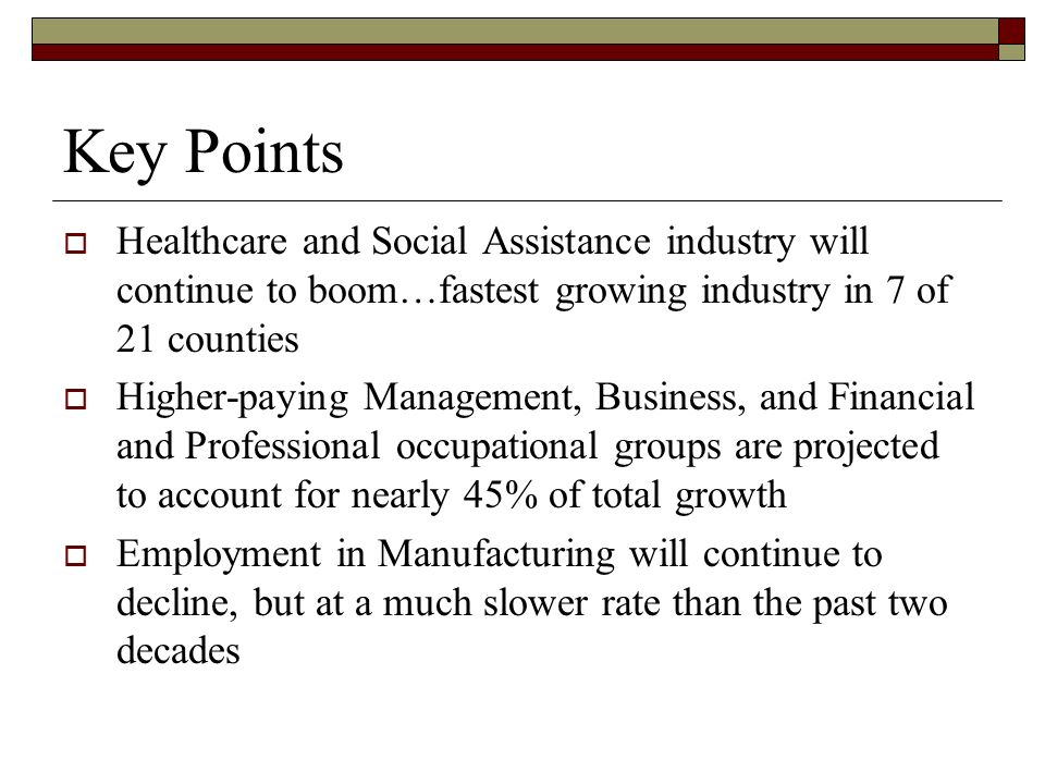 Key Points Healthcare and Social Assistance industry will continue to boom…fastest growing industry in 7 of 21 counties Higher-paying Management, Business, and Financial and Professional occupational groups are projected to account for nearly 45% of total growth Employment in Manufacturing will continue to decline, but at a much slower rate than the past two decades