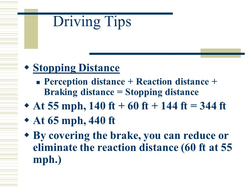 Driving Tips Stopping Distance Perception distance + Reaction distance + Braking distance = Stopping distance At 55 mph, 140 ft + 60 ft ft = 344 ft At 65 mph, 440 ft By covering the brake, you can reduce or eliminate the reaction distance (60 ft at 55 mph.)