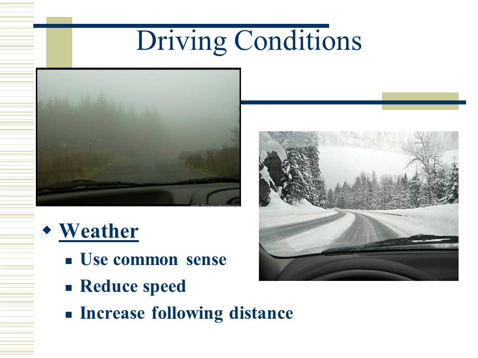 Driving Conditions Weather Use common sense Reduce speed Increase following distance