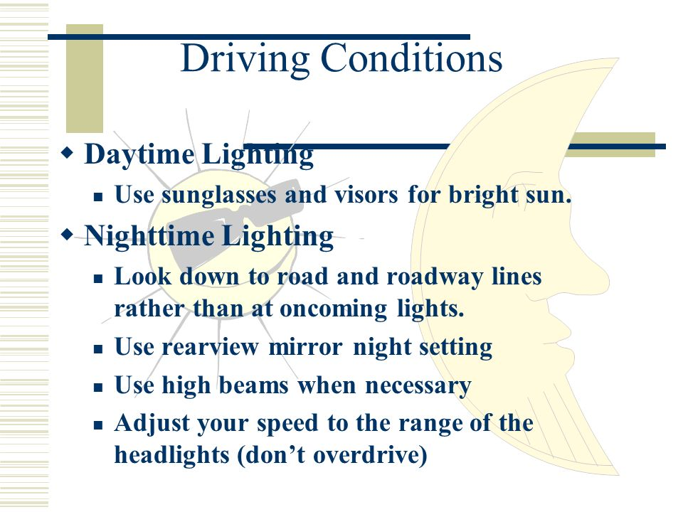 Driving Conditions Daytime Lighting Use sunglasses and visors for bright sun.