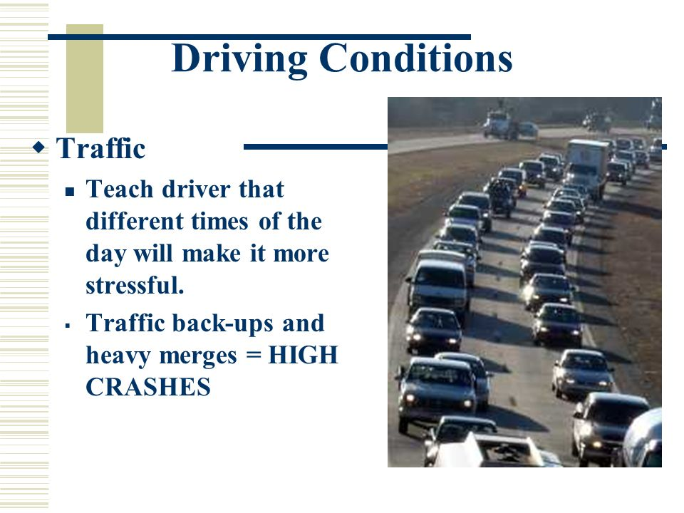 Driving Conditions Traffic Teach driver that different times of the day will make it more stressful.