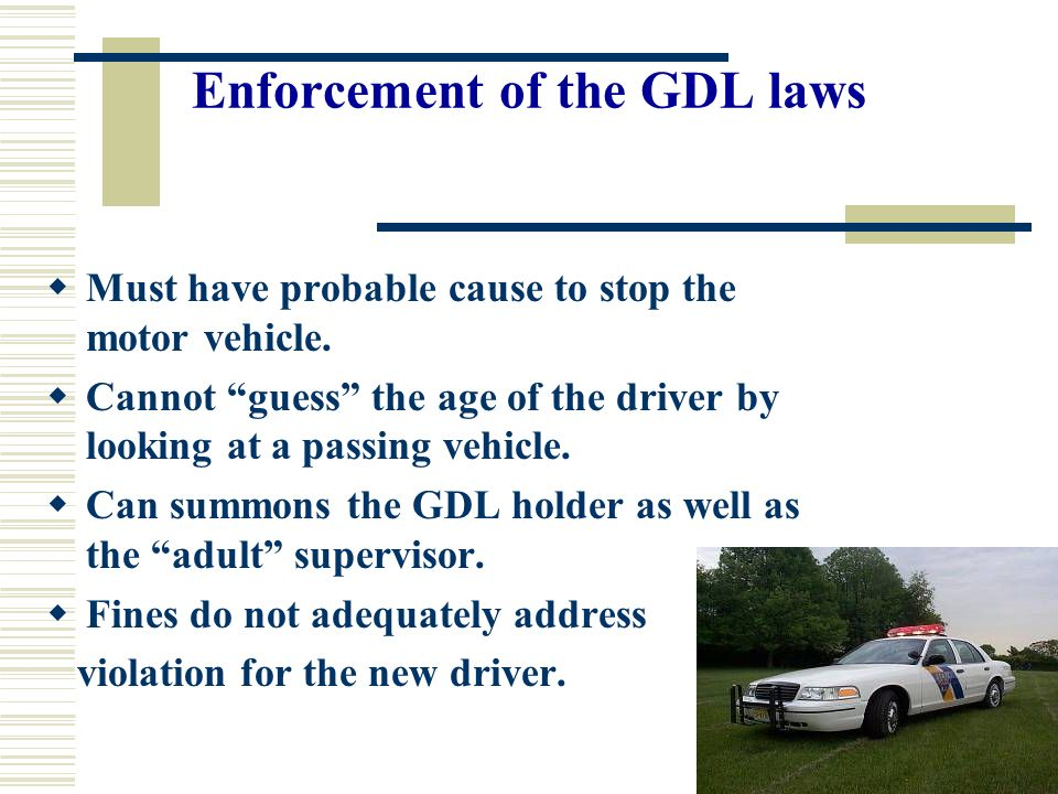 Enforcement of the GDL laws Must have probable cause to stop the motor vehicle.