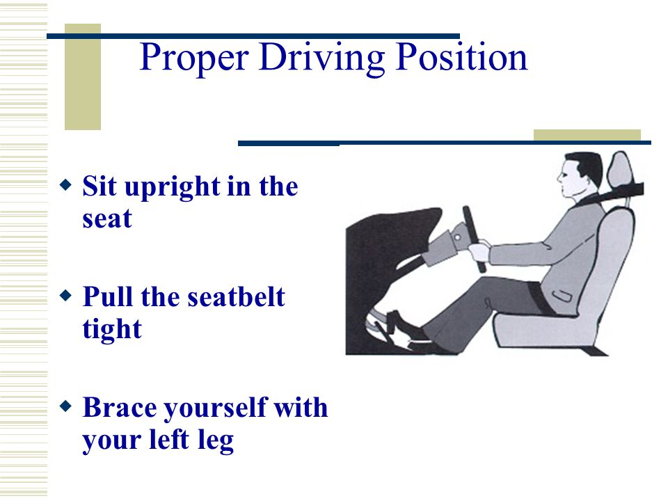 Proper Driving Position Sit upright in the seat Pull the seatbelt tight Brace yourself with your left leg