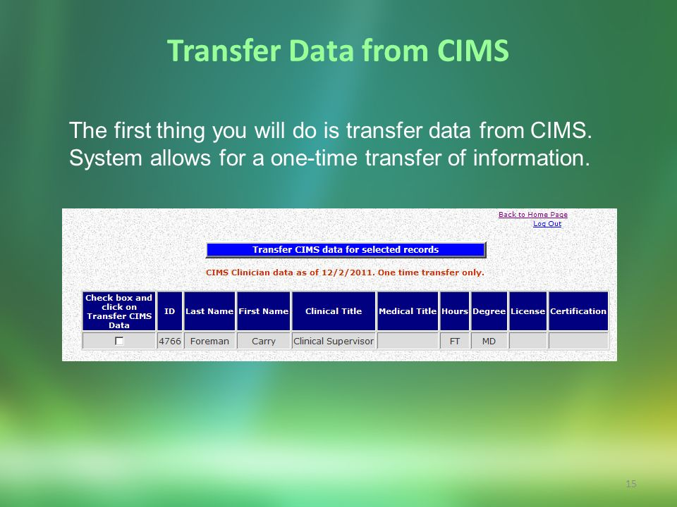 15 Transfer Data from CIMS The first thing you will do is transfer data from CIMS. System allows for a one-time transfer of information.