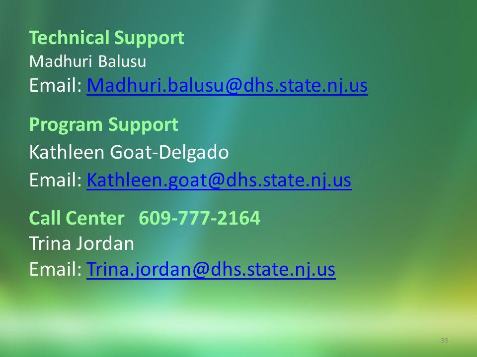 35 Technical Support Madhuri Balusu Email: Madhuri.balusu@dhs.state.nj.usMadhuri.balusu@dhs.state.nj.us Program Support Kathleen Goat-Delgado Email: Kathleen.goat@dhs.state.nj.usKathleen.goat@dhs.state.nj.us Call Center 609-777-2164 Trina Jordan Email: Trina.jordan@dhs.state.nj.usTrina.jordan@dhs.state.nj.us