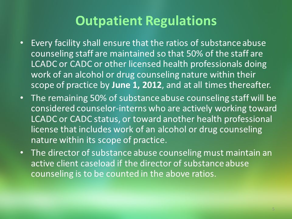 5 Outpatient Regulations Every facility shall ensure that the ratios of substance abuse counseling staff are maintained so that 50% of the staff are L