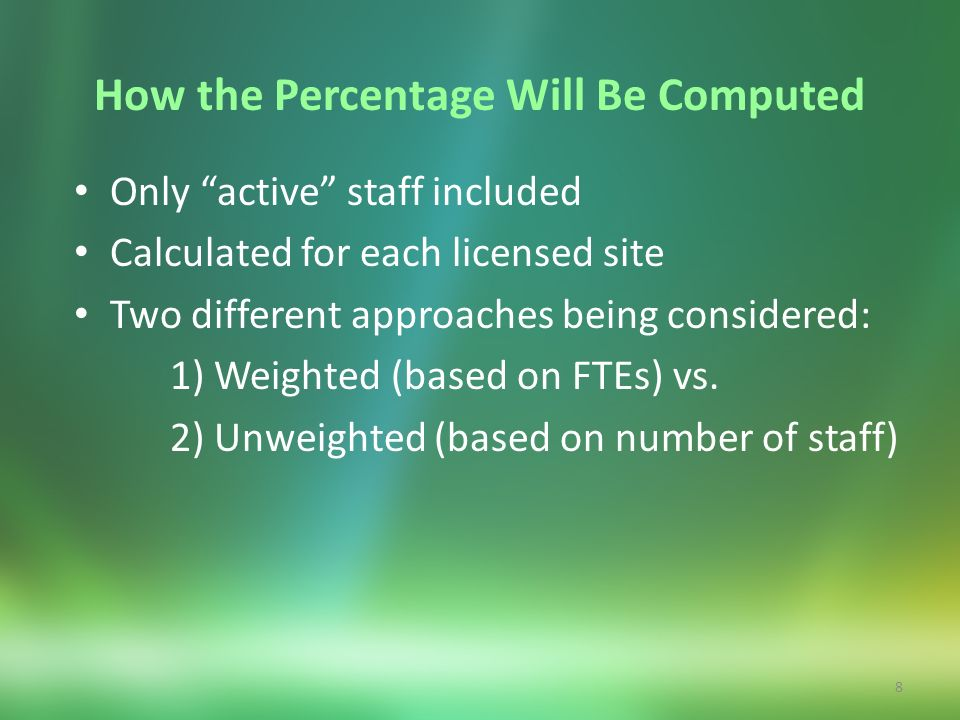8 How the Percentage Will Be Computed Only active staff included Calculated for each licensed site Two different approaches being considered: 1) Weigh