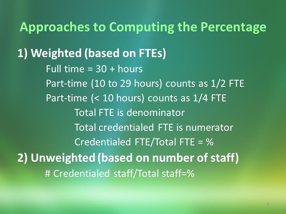 9 Approaches to Computing the Percentage 1) Weighted (based on FTEs) Full time = 30 + hours Part-time (10 to 29 hours) counts as 1/2 FTE Part-time (<