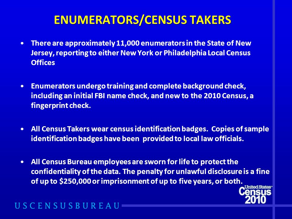 ENUMERATORS/CENSUS TAKERS There are approximately 11,000 enumerators in the State of New Jersey, reporting to either New York or Philadelphia Local Census Offices Enumerators undergo training and complete background check, including an initial FBI name check, and new to the 2010 Census, a fingerprint check.