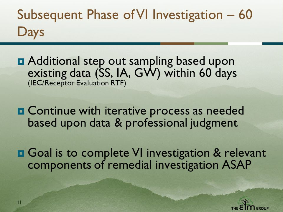 11 Subsequent Phase of VI Investigation – 60 Days Additional step out sampling based upon existing data (SS, IA, GW) within 60 days (IEC/Receptor Evaluation RTF) Continue with iterative process as needed based upon data & professional judgment Goal is to complete VI investigation & relevant components of remedial investigation ASAP