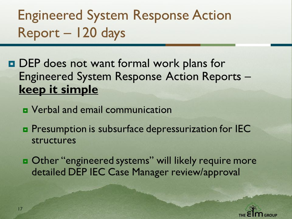 17 Engineered System Response Action Report – 120 days DEP does not want formal work plans for Engineered System Response Action Reports – keep it simple Verbal and email communication Presumption is subsurface depressurization for IEC structures Other engineered systems will likely require more detailed DEP IEC Case Manager review/approval