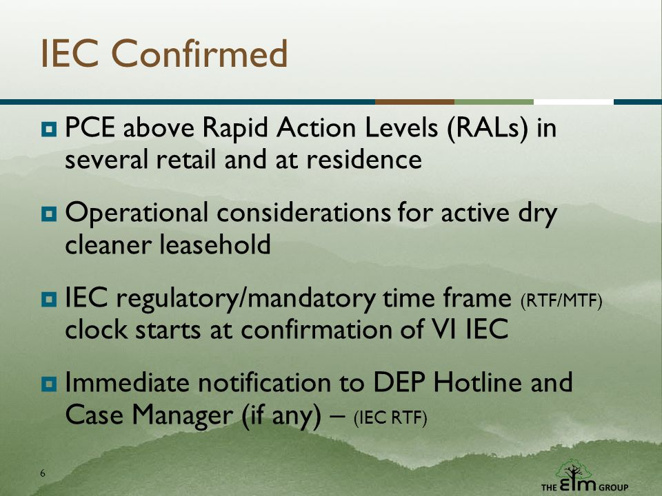 6 IEC Confirmed PCE above Rapid Action Levels (RALs) in several retail and at residence Operational considerations for active dry cleaner leasehold IEC regulatory/mandatory time frame (RTF/MTF) clock starts at confirmation of VI IEC Immediate notification to DEP Hotline and Case Manager (if any) – (IEC RTF)