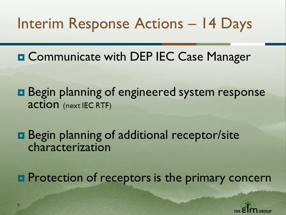 9 Interim Response Actions – 14 Days Communicate with DEP IEC Case Manager Begin planning of engineered system response action (next IEC RTF) Begin planning of additional receptor/site characterization Protection of receptors is the primary concern