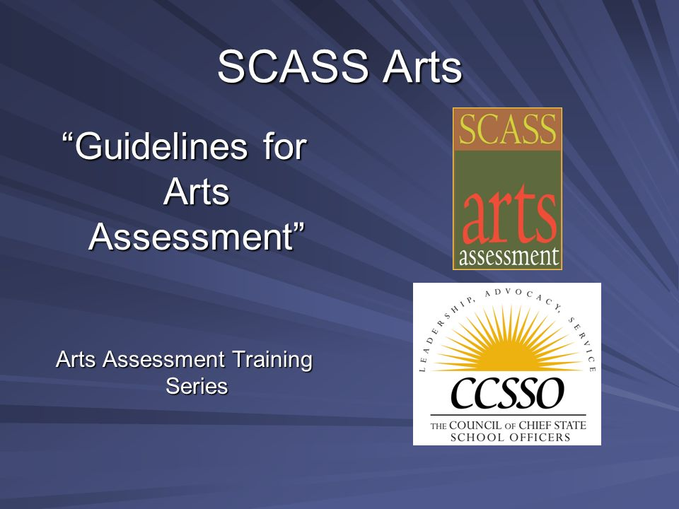 SCASS Arts Guidelines for Arts Assessment State Collaborative on Assessment and Student Standards (SCASS) Arts Education Assessment Consortium- A project of the Council of Chief State School Officers (CCSSO) Arts Assessment Training Series