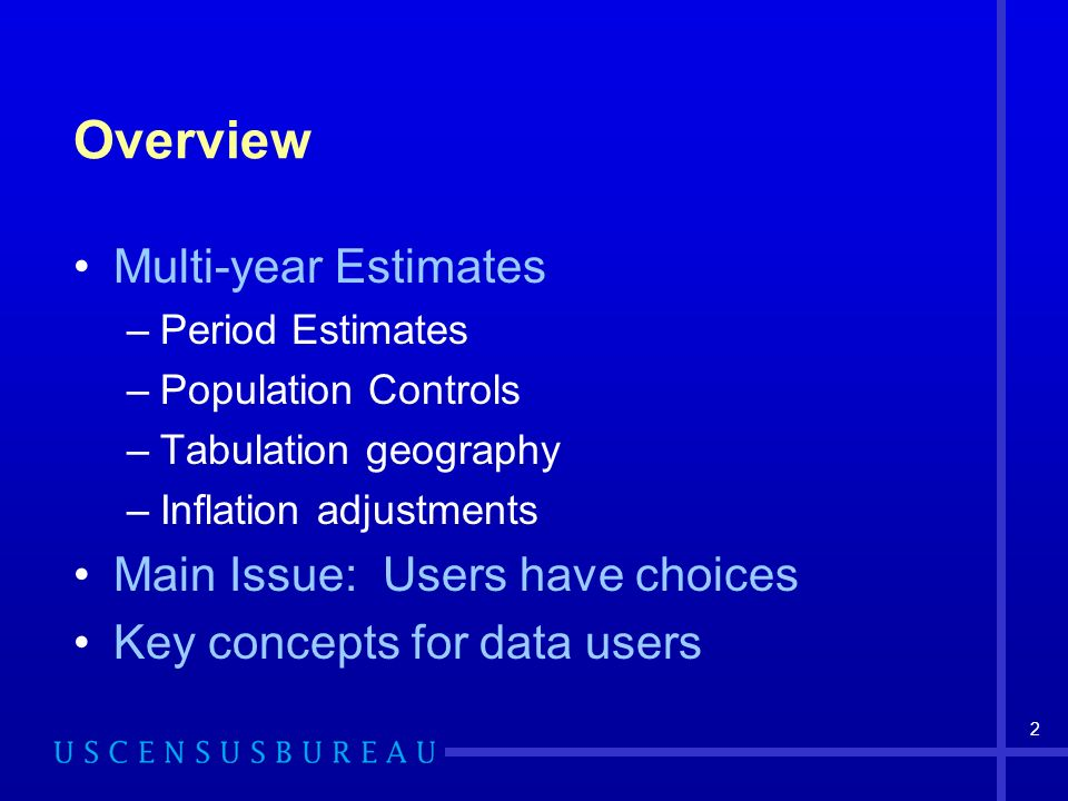 2 Overview Multi-year Estimates –Period Estimates –Population Controls –Tabulation geography –Inflation adjustments Main Issue: Users have choices Key concepts for data users