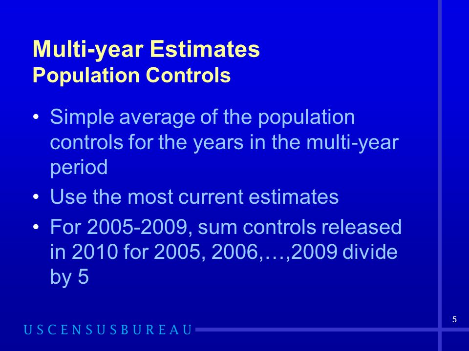 5 Multi-year Estimates Population Controls Simple average of the population controls for the years in the multi-year period Use the most current estimates For , sum controls released in 2010 for 2005, 2006,…,2009 divide by 5