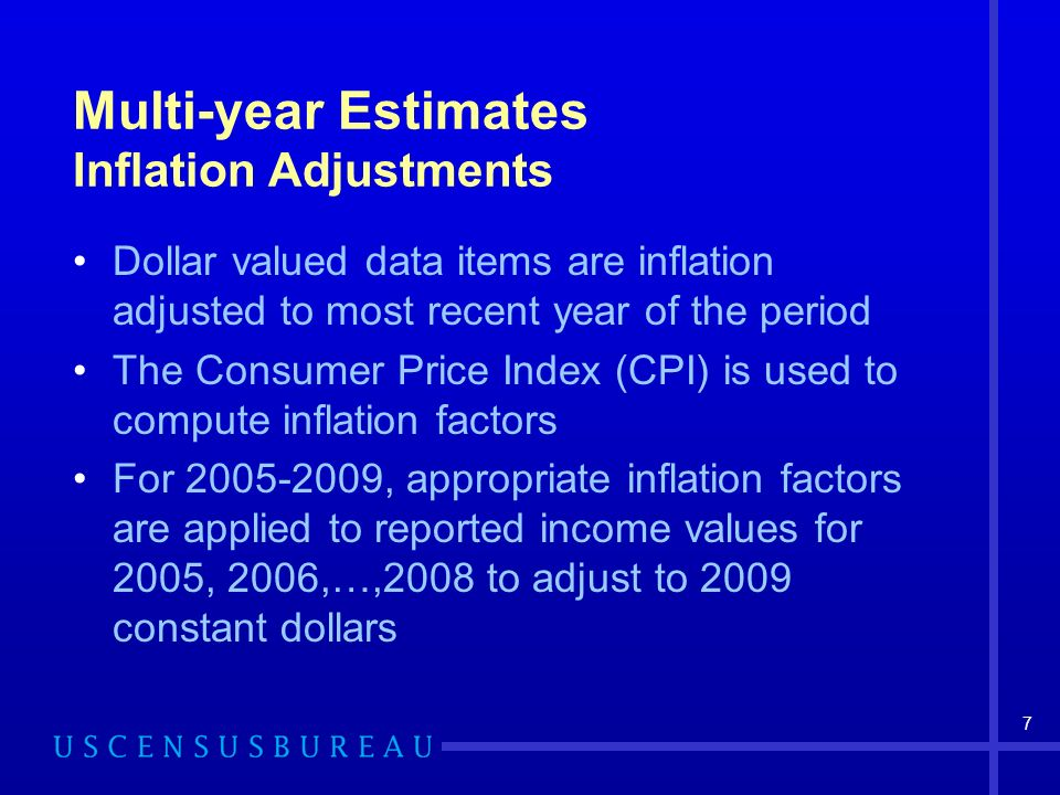 7 Multi-year Estimates Inflation Adjustments Dollar valued data items are inflation adjusted to most recent year of the period The Consumer Price Index (CPI) is used to compute inflation factors For , appropriate inflation factors are applied to reported income values for 2005, 2006,…,2008 to adjust to 2009 constant dollars