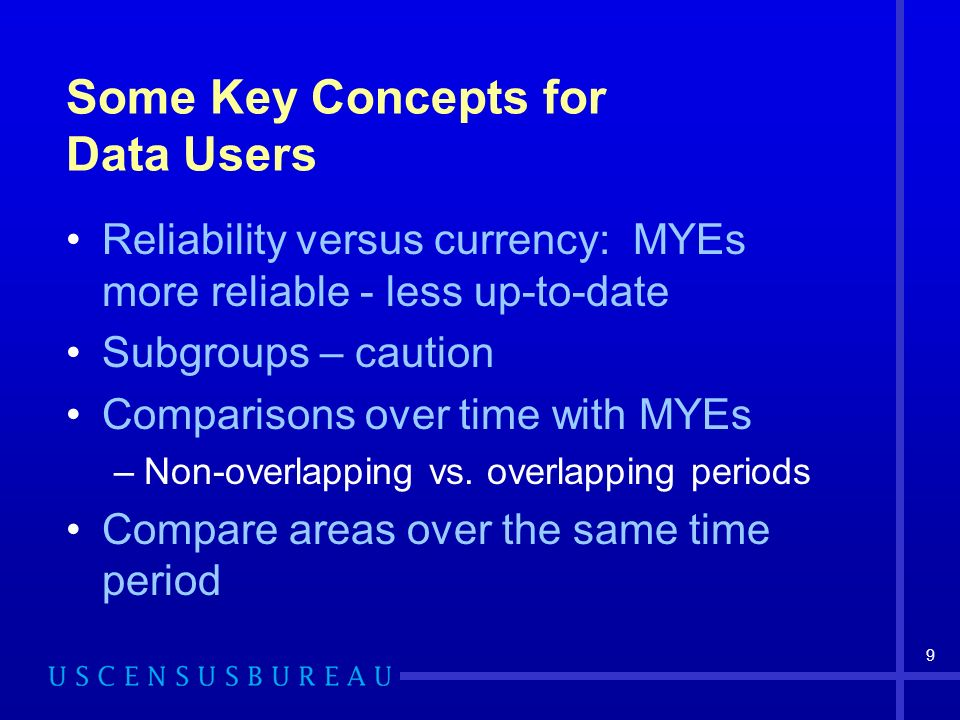 9 Some Key Concepts for Data Users Reliability versus currency: MYEs more reliable - less up-to-date Subgroups – caution Comparisons over time with MY