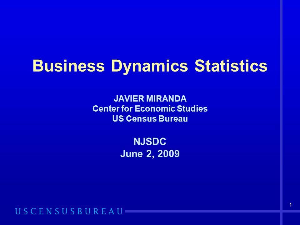 1 Business Dynamics Statistics JAVIER MIRANDA Center for Economic Studies US Census Bureau NJSDC June 2, 2009