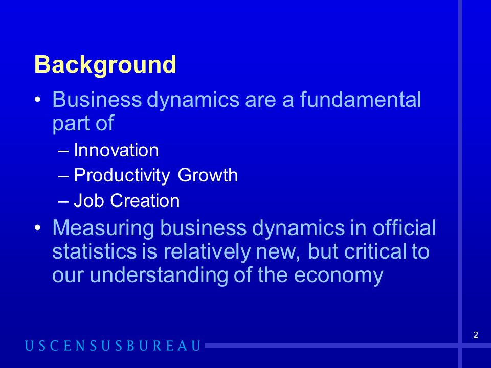 2 Background Business dynamics are a fundamental part of –Innovation –Productivity Growth –Job Creation Measuring business dynamics in official statistics is relatively new, but critical to our understanding of the economy