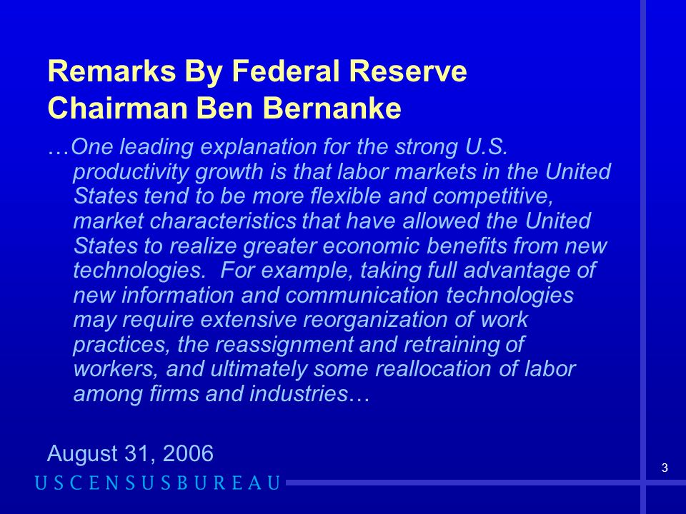 3 Remarks By Federal Reserve Chairman Ben Bernanke …One leading explanation for the strong U.S. productivity growth is that labor markets in the Unite