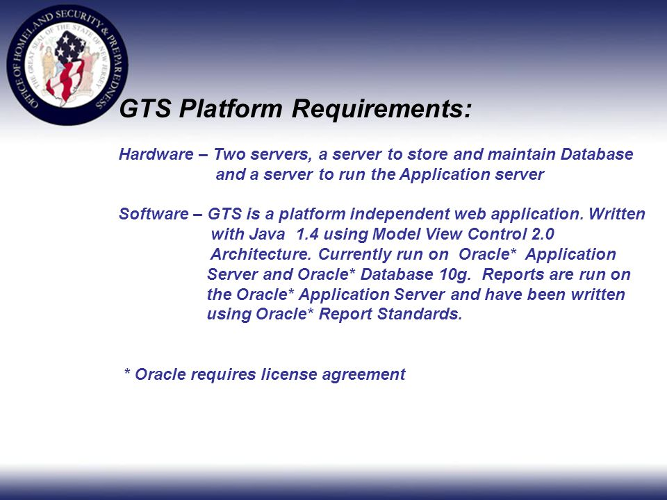 GTS Platform Requirements: Hardware – Two servers, a server to store and maintain Database and a server to run the Application server Software – GTS is a platform independent web application.