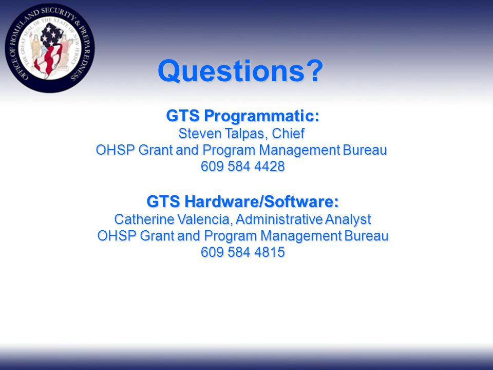 GTS Programmatic: Steven Talpas, Chief OHSP Grant and Program Management Bureau 609 584 4428 GTS Hardware/Software: Catherine Valencia, Administrative Analyst OHSP Grant and Program Management Bureau 609 584 4815 Questions
