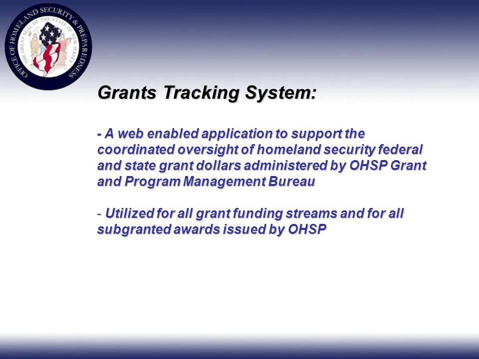 Grants Tracking System: - A web enabled application to support the coordinated oversight of homeland security federal and state grant dollars administered by OHSP Grant and Program Management Bureau - Utilized for all grant funding streams and for all subgranted awards issued by OHSP