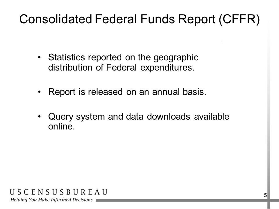 5 Consolidated Federal Funds Report (CFFR) Statistics reported on the geographic distribution of Federal expenditures.