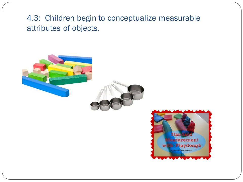 4.3: Children begin to conceptualize measurable attributes of objects.