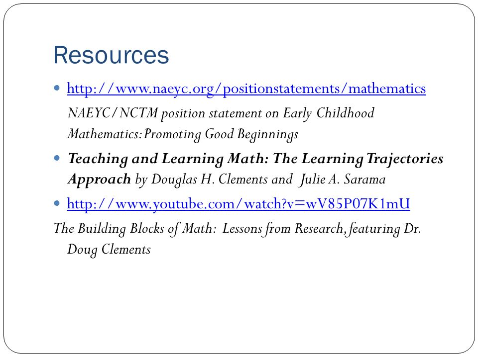Resources http://www.naeyc.org/positionstatements/mathematics NAEYC/NCTM position statement on Early Childhood Mathematics: Promoting Good Beginnings Teaching and Learning Math: The Learning Trajectories Approach by Douglas H.