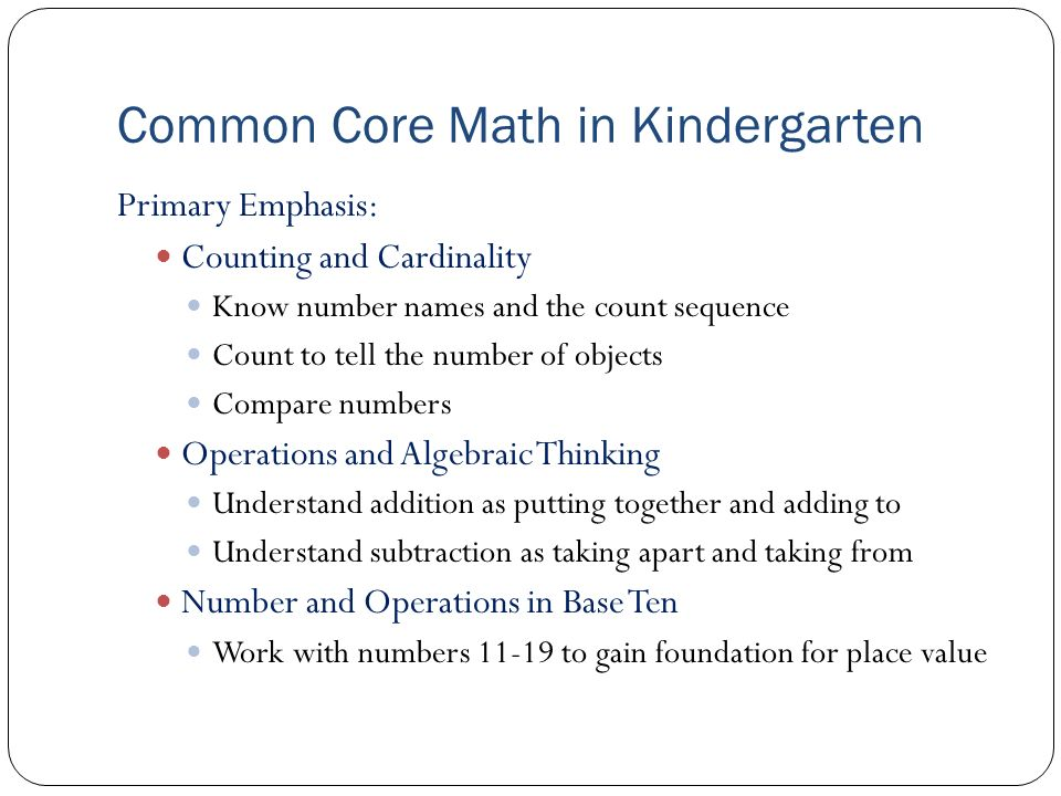 Common Core Math in Kindergarten Primary Emphasis: Counting and Cardinality Know number names and the count sequence Count to tell the number of objects Compare numbers Operations and Algebraic Thinking Understand addition as putting together and adding to Understand subtraction as taking apart and taking from Number and Operations in Base Ten Work with numbers 11-19 to gain foundation for place value