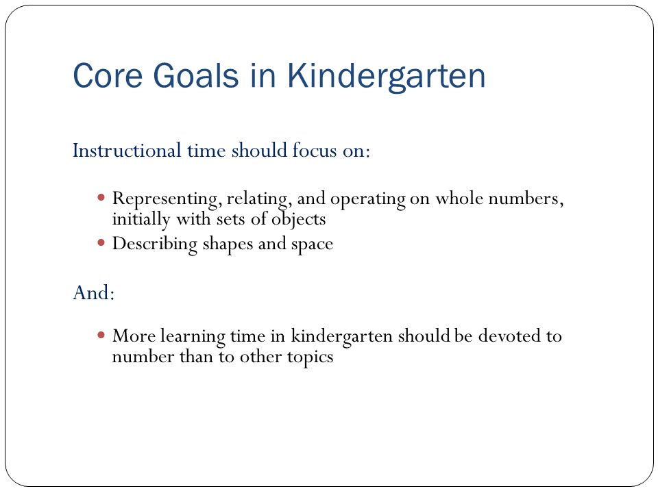 Core Goals in Kindergarten Instructional time should focus on: Representing, relating, and operating on whole numbers, initially with sets of objects Describing shapes and space And: More learning time in kindergarten should be devoted to number than to other topics